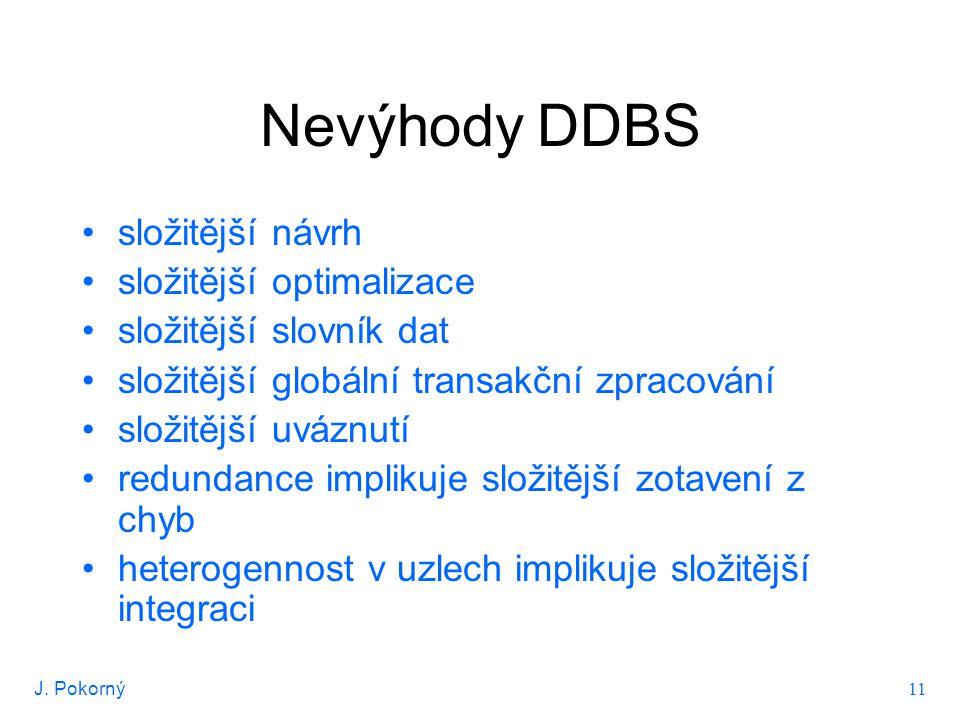 J. Pokorný 11 Nevýhody DDBS složitější návrh složitější optimalizace složitější slovník dat složitější globální transakční zpracování složitější uvázn