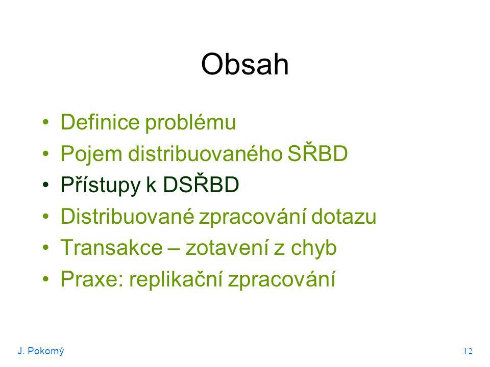 J. Pokorný 12 Obsah Definice problému Pojem distribuovaného SŘBD Přístupy k DSŘBD Distribuované zpracování dotazu Transakce – zotavení z chyb Praxe: r