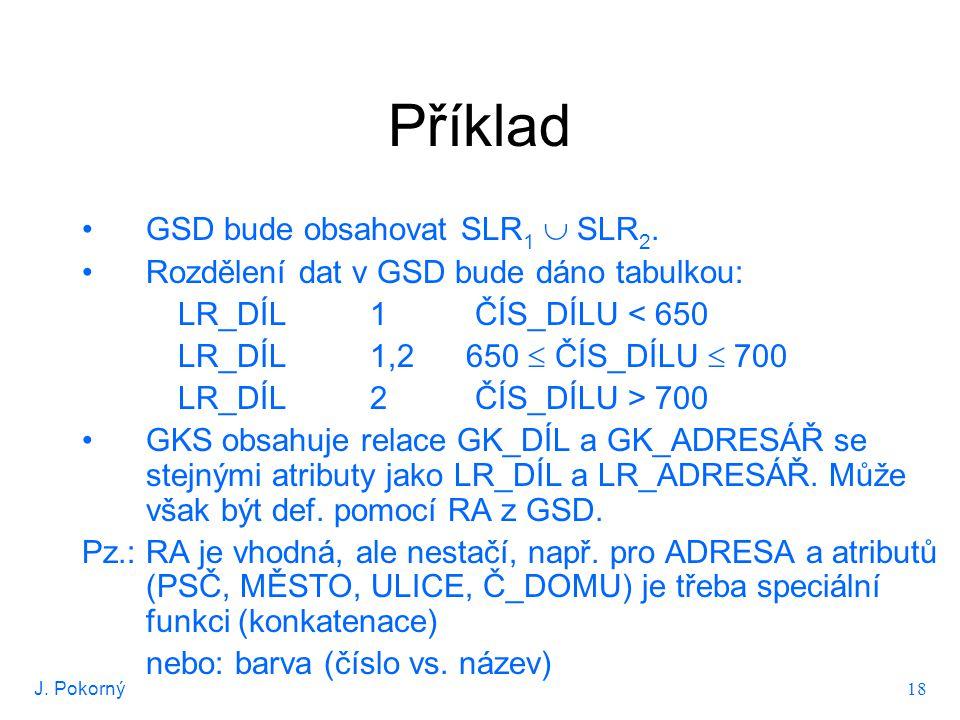 J. Pokorný 18 Příklad GSD bude obsahovat SLR 1  SLR 2. Rozdělení dat v GSD bude dáno tabulkou: LR_DÍL1 ČÍS_DÍLU < 650 LR_DÍL1,2 650  ČÍS_DÍLU  700
