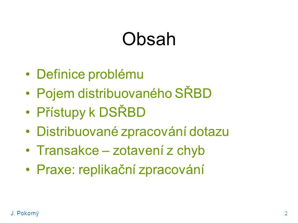 J. Pokorný 2 Obsah Definice problému Pojem distribuovaného SŘBD Přístupy k DSŘBD Distribuované zpracování dotazu Transakce – zotavení z chyb Praxe: re