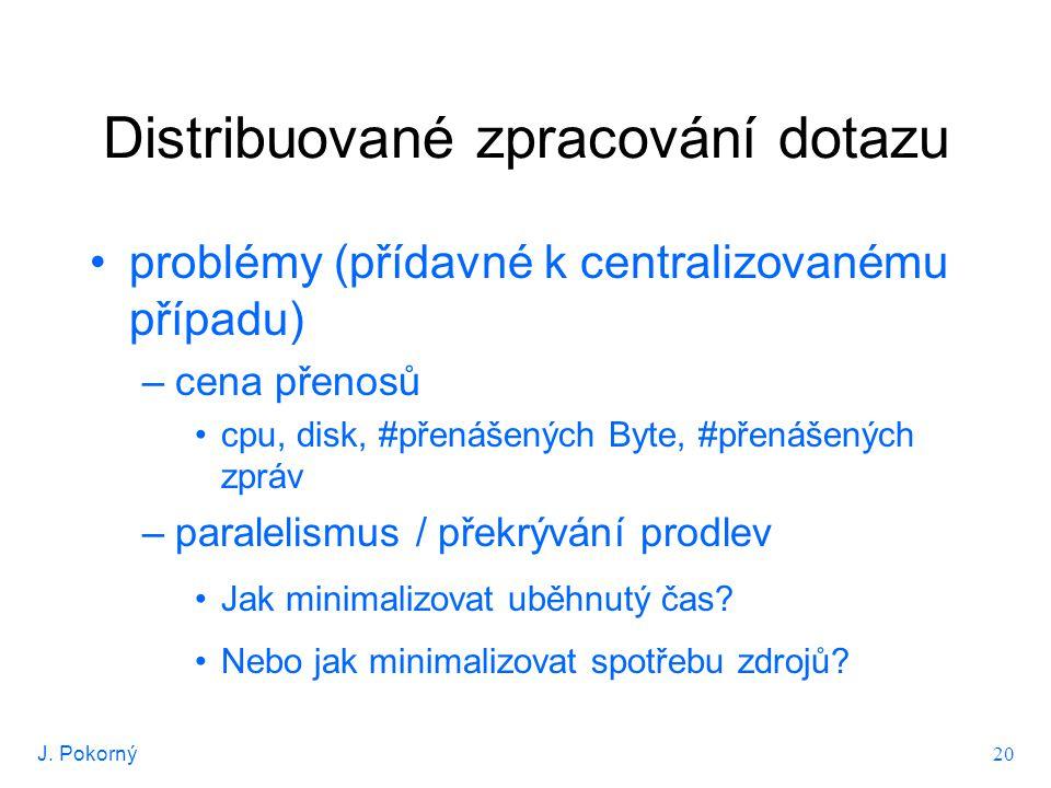 J. Pokorný 20 Distribuované zpracování dotazu problémy (přídavné k centralizovanému případu) –cena přenosů cpu, disk, #přenášených Byte, #přenášených