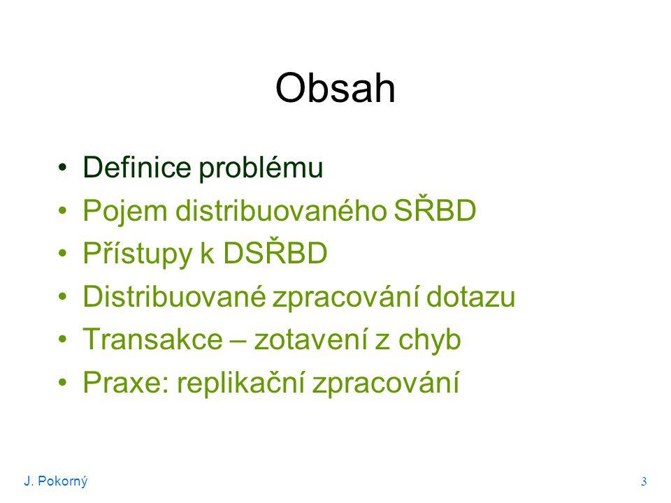 J. Pokorný 3 Obsah Definice problému Pojem distribuovaného SŘBD Přístupy k DSŘBD Distribuované zpracování dotazu Transakce – zotavení z chyb Praxe: re