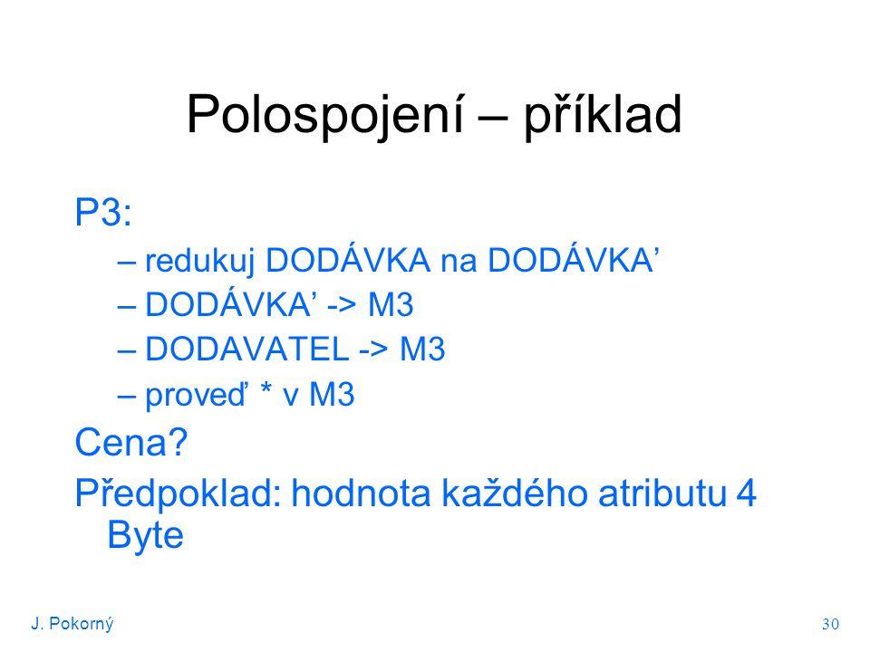 J. Pokorný 30 Polospojení – příklad P3: –redukuj DODÁVKA na DODÁVKA' –DODÁVKA' -> M3 –DODAVATEL -> M3 –proveď * v M3 Cena? Předpoklad: hodnota každého