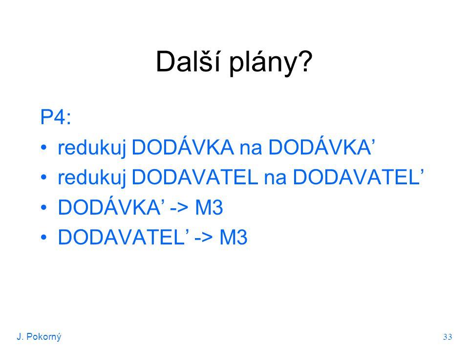 J. Pokorný 33 Další plány? P4: redukuj DODÁVKA na DODÁVKA' redukuj DODAVATEL na DODAVATEL' DODÁVKA' -> M3 DODAVATEL' -> M3