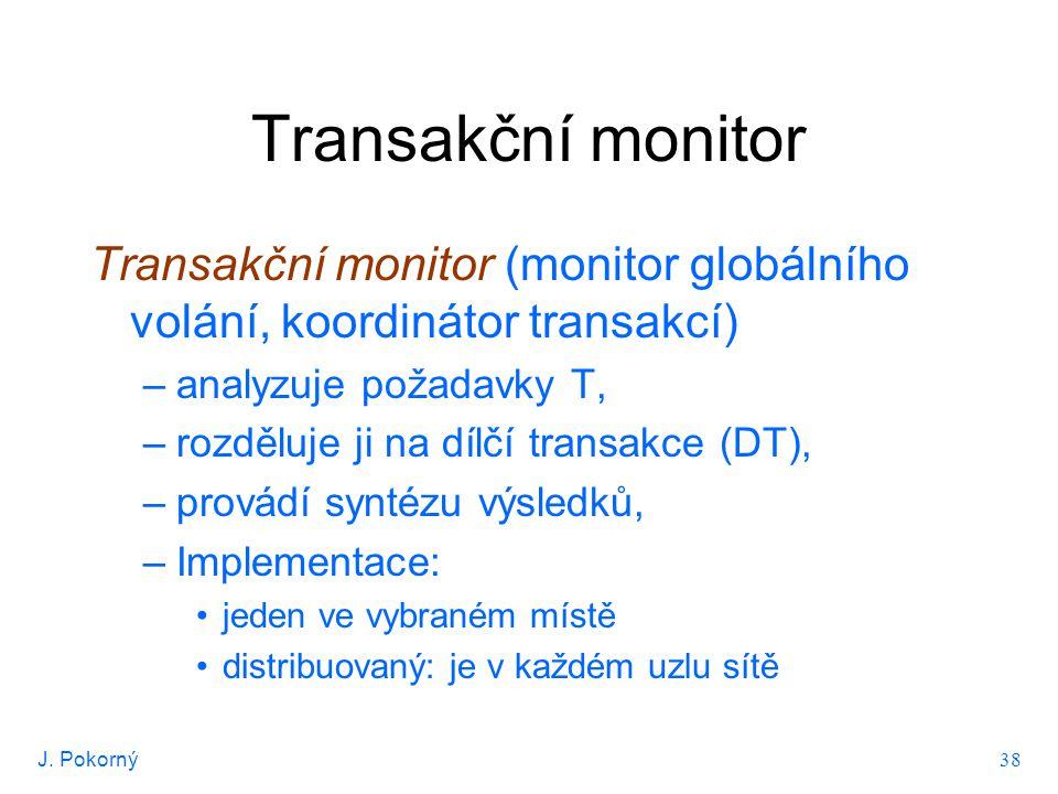 J. Pokorný 38 Transakční monitor Transakční monitor (monitor globálního volání, koordinátor transakcí) –analyzuje požadavky T, –rozděluje ji na dílčí