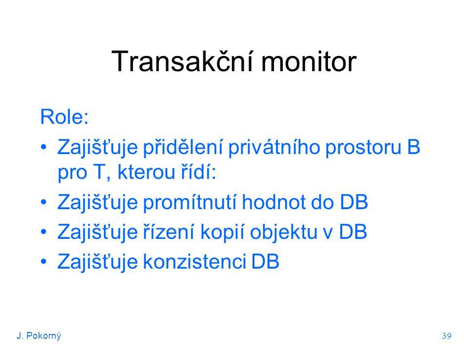 J. Pokorný 39 Transakční monitor Role: Zajišťuje přidělení privátního prostoru B pro T, kterou řídí: Zajišťuje promítnutí hodnot do DB Zajišťuje řízen