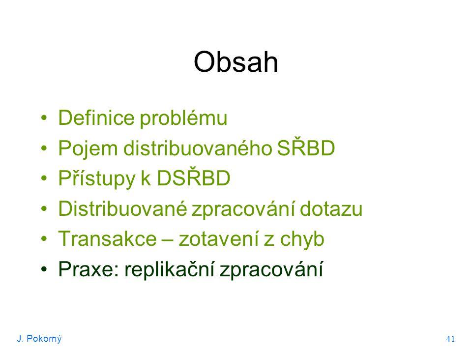 J. Pokorný 41 Obsah Definice problému Pojem distribuovaného SŘBD Přístupy k DSŘBD Distribuované zpracování dotazu Transakce – zotavení z chyb Praxe: r