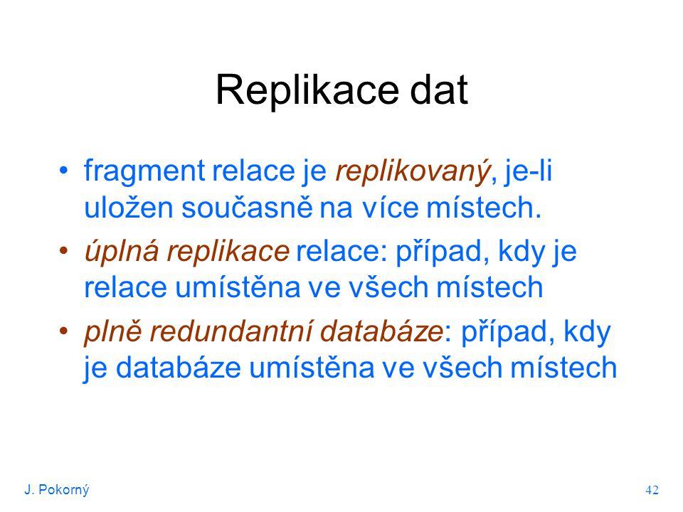 J. Pokorný 42 Replikace dat fragment relace je replikovaný, je-li uložen současně na více místech. úplná replikace relace: případ, kdy je relace umíst