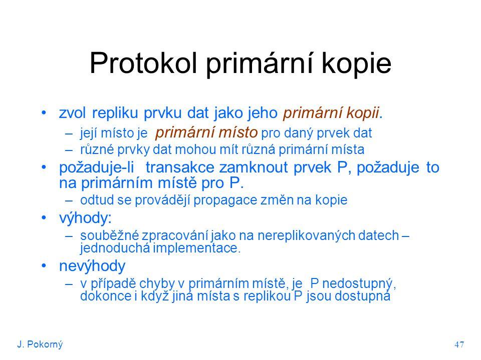 J. Pokorný 47 Protokol primární kopie zvol repliku prvku dat jako jeho primární kopii. –její místo je primární místo pro daný prvek dat –různé prvky d
