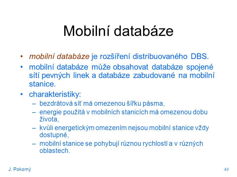 J. Pokorný 49 Mobilní databáze mobilní databáze je rozšíření distribuovaného DBS. mobilní databáze může obsahovat databáze spojené sítí pevných linek