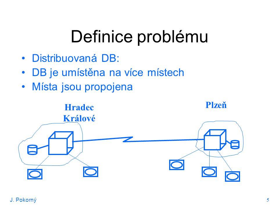 J. Pokorný 5 Definice problému Distribuovaná DB: DB je umístěna na více místech Místa jsou propojena Hradec Králové Plzeň