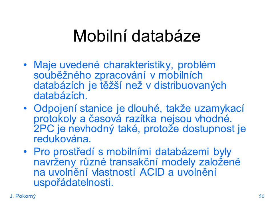 J. Pokorný 50 Mobilní databáze Maje uvedené charakteristiky, problém souběžného zpracování v mobilních databázích je těžší než v distribuovaných datab