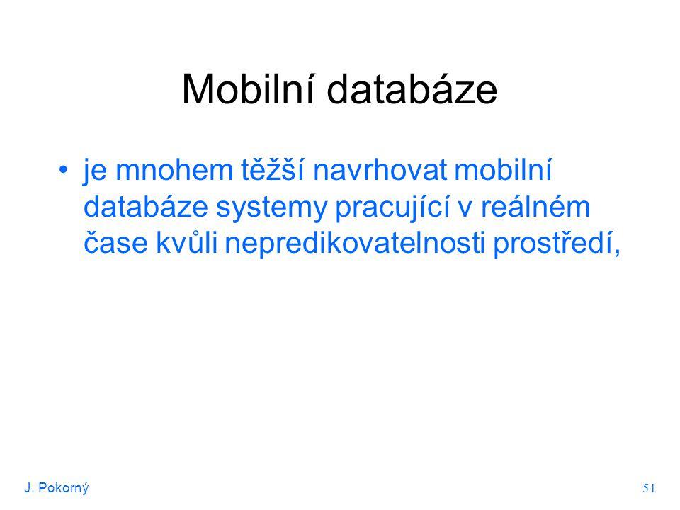 J. Pokorný 51 Mobilní databáze je mnohem těžší navrhovat mobilní databáze systemy pracující v reálném čase kvůli nepredikovatelnosti prostředí,