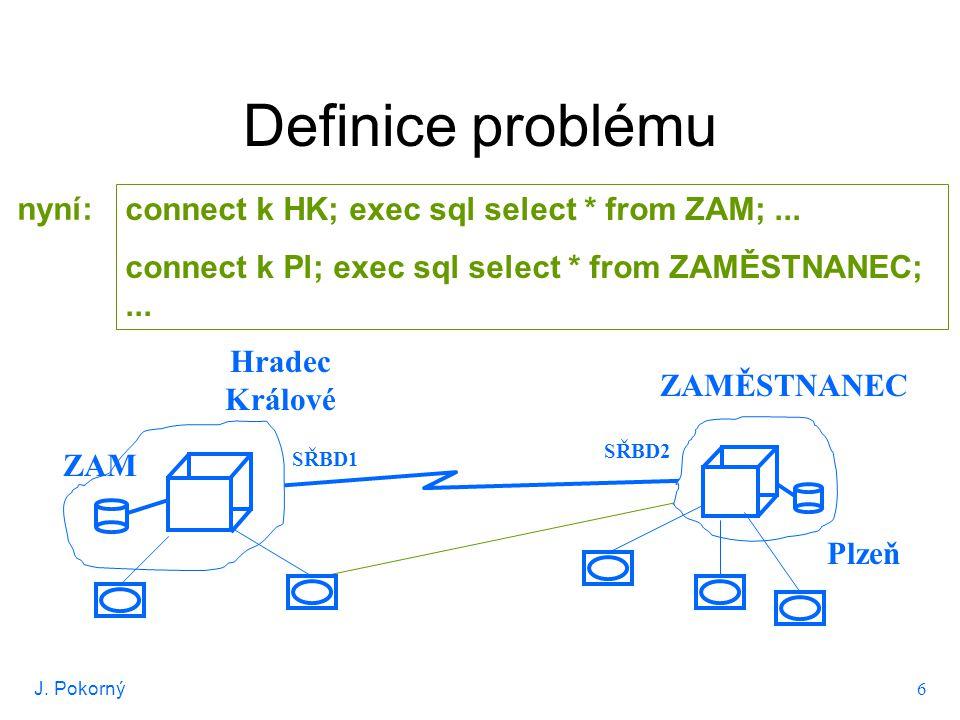 J. Pokorný 6 Definice problému Hradec Králové connect k HK; exec sql select * from ZAM;... connect k Pl; exec sql select * from ZAMĚSTNANEC;... nyní:
