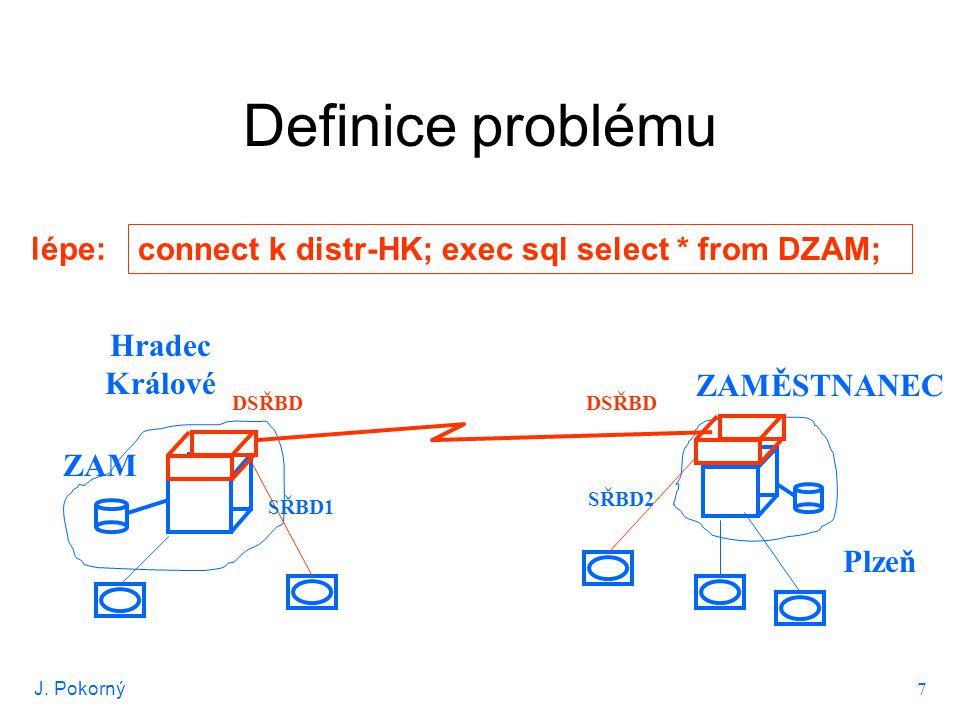 J. Pokorný 7 Definice problému Hradec Králové Plzeň ZAM ZAMĚSTNANEC connect k distr-HK; exec sql select * from DZAM; lépe: SŘBD1 SŘBD2 DSŘBD