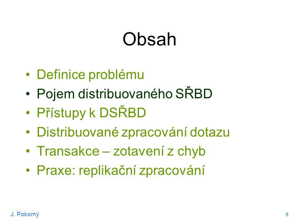 J. Pokorný 8 Obsah Definice problému Pojem distribuovaného SŘBD Přístupy k DSŘBD Distribuované zpracování dotazu Transakce – zotavení z chyb Praxe: re