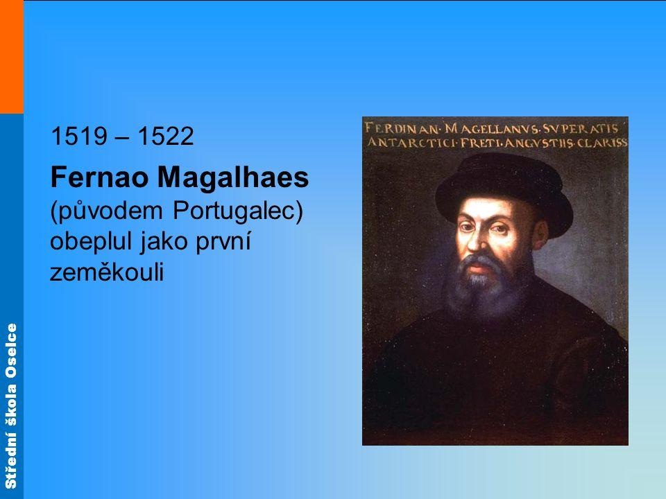 Střední škola Oselce 1519 – 1522 Fernao Magalhaes (původem Portugalec) obeplul jako první zeměkouli