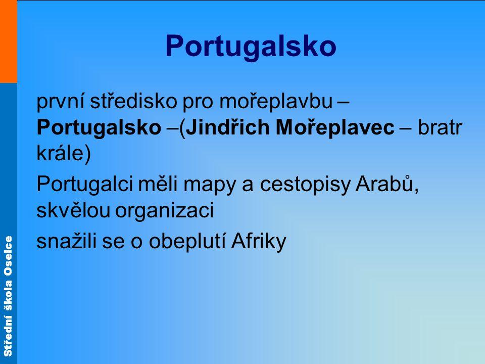 Střední škola Oselce Portugalsko první středisko pro mořeplavbu – Portugalsko –(Jindřich Mořeplavec – bratr krále) Portugalci měli mapy a cestopisy Ar
