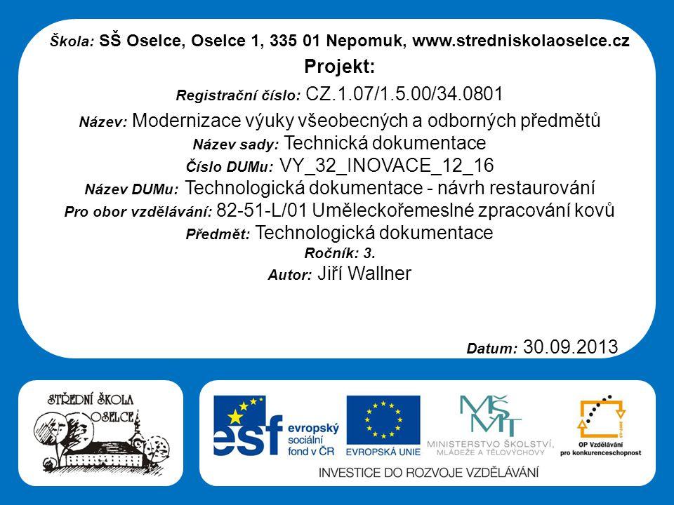 Střední škola Oselce Škola: SŠ Oselce, Oselce 1, 335 01 Nepomuk, www.stredniskolaoselce.cz Projekt: Registrační číslo: CZ.1.07/1.5.00/34.0801 Název: Modernizace výuky všeobecných a odborných předmětů Název sady: Technická dokumentace Číslo DUMu: VY_32_INOVACE_12_16 Název DUMu: Technologická dokumentace - návrh restaurování Pro obor vzdělávání: 82-51-L/01 Uměleckořemeslné zpracování kovů Předmět: Technologická dokumentace Ročník: 3.