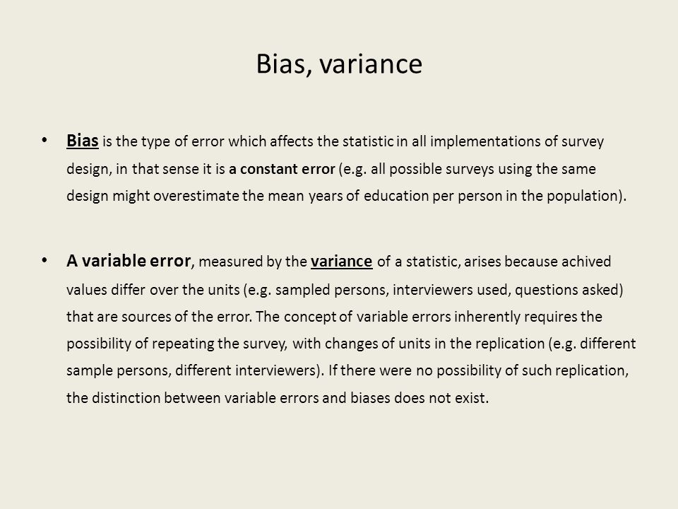 Bias, variance Bias is the type of error which affects the statistic in all implementations of survey design, in that sense it is a constant error (e.g.
