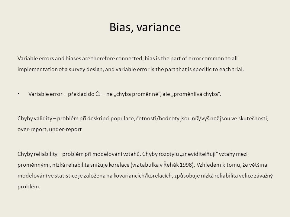 Bias, variance Variable errors and biases are therefore connected; bias is the part of error common to all implementation of a survey design, and variable error is the part that is specific to each trial.