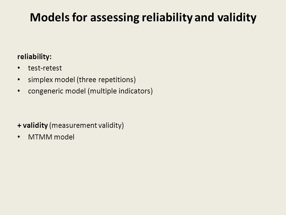 Models for assessing reliability and validity reliability: test-retest simplex model (three repetitions) congeneric model (multiple indicators) + validity (measurement validity) MTMM model