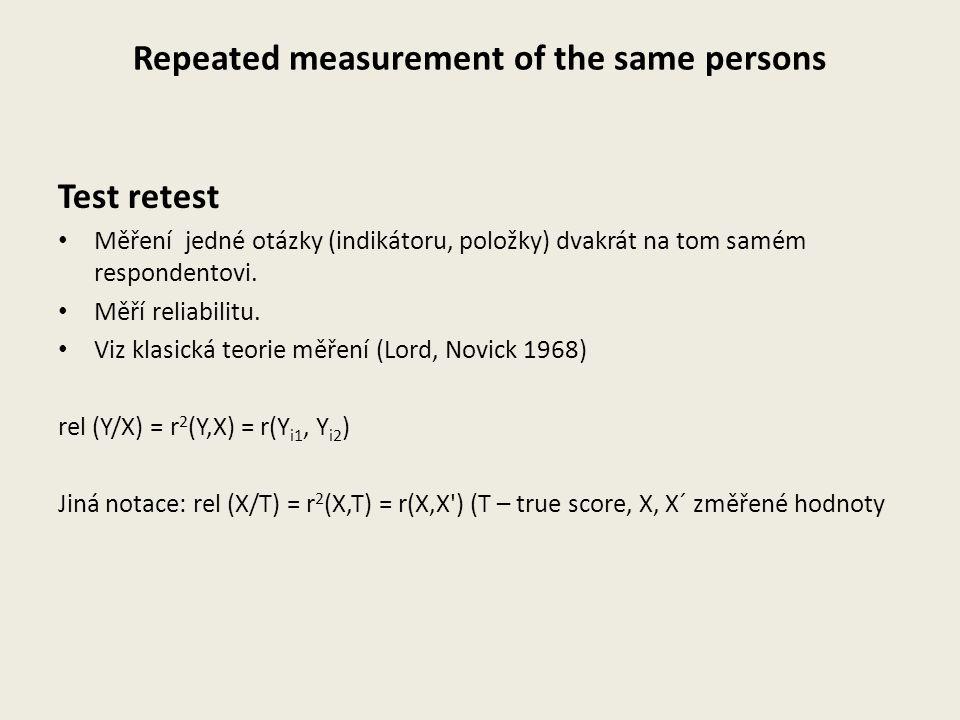 Repeated measurement of the same persons Test retest Měření jedné otázky (indikátoru, položky) dvakrát na tom samém respondentovi. Měří reliabilitu. V