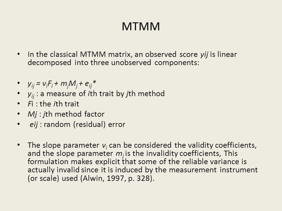 MTMM In the classical MTMM matrix, an observed score yij is linear decomposed into three unobserved components: y ij = v i F i + m j M j + e ij * y ij : a measure of ith trait by jth method Fi : the ith trait Mj : jth method factor eij : random (residual) error The slope parameter v i can be considered the validity coefficients, and the slope parameter m j is the invalidity coefficients, This formulation makes explicit that some of the reliable variance is actually invalid since it is induced by the measurement instrument (or scale) used (Alwin, 1997, p.