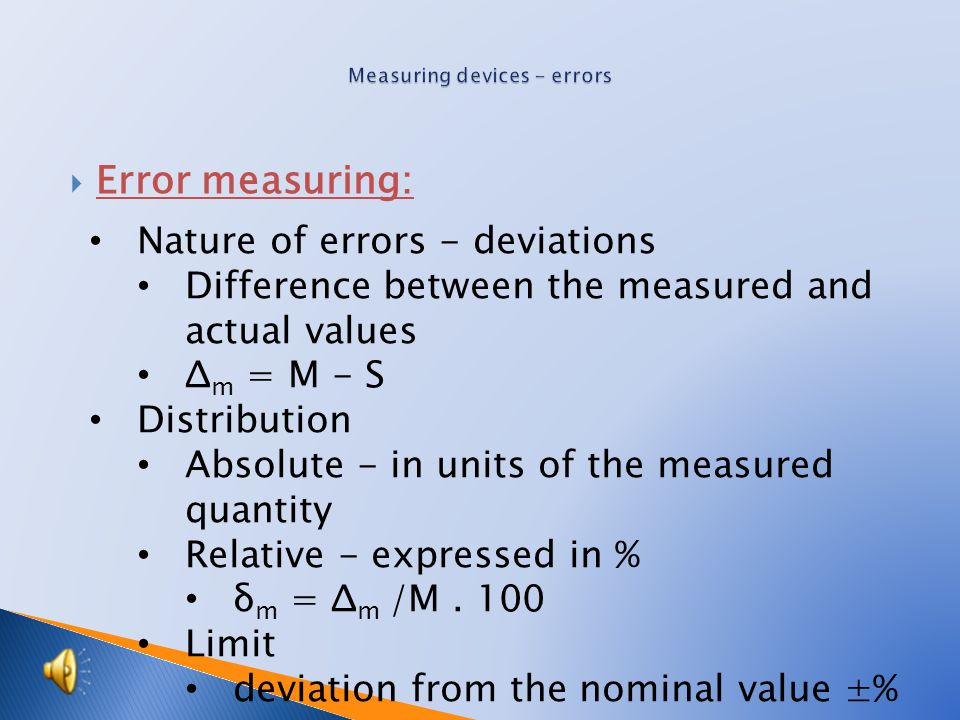  Error measuring: Causes of errors according to the cause origin imprecision of the measurement devices imprecision of measuring methods - correctable influence of the environment Observer reading Types of errors according to the manner of occurrence permanent (continuous)- device, the method random – environment, human