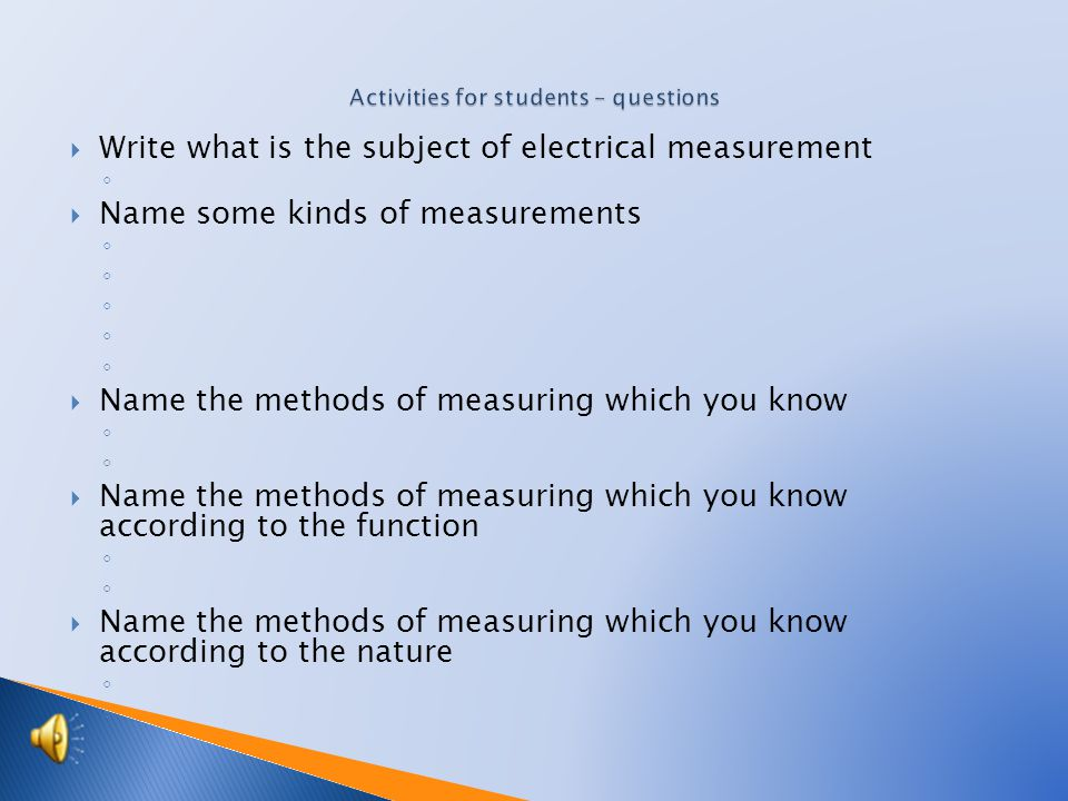  Write what is the subject of electrical measurement ◦  Name some kinds of measurements ◦  Name the methods of measuring which you know ◦  Name the methods of measuring which you know according to the function ◦  Name the methods of measuring which you know according to the nature ◦