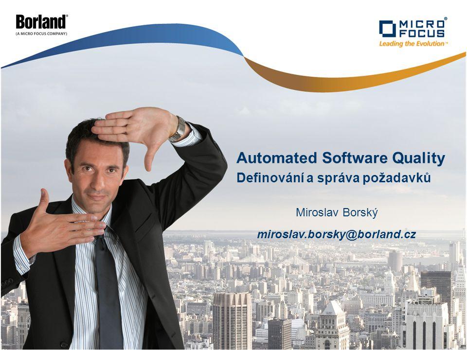 Definování a správa požadavků Automated Software Quality Miroslav Borský miroslav.borsky@borland.cz