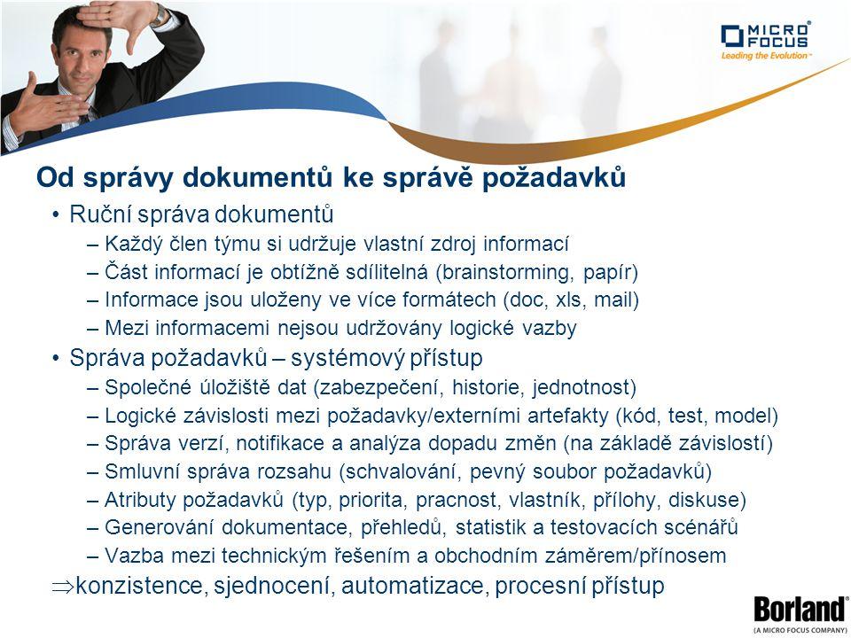 Od správy dokumentů ke správě požadavků Ruční správa dokumentů –Každý člen týmu si udržuje vlastní zdroj informací –Část informací je obtížně sdílitelná (brainstorming, papír) –Informace jsou uloženy ve více formátech (doc, xls, mail) –Mezi informacemi nejsou udržovány logické vazby Správa požadavků – systémový přístup –Společné úložiště dat (zabezpečení, historie, jednotnost) –Logické závislosti mezi požadavky/externími artefakty (kód, test, model) –Správa verzí, notifikace a analýza dopadu změn (na základě závislostí) –Smluvní správa rozsahu (schvalování, pevný soubor požadavků) –Atributy požadavků (typ, priorita, pracnost, vlastník, přílohy, diskuse) –Generování dokumentace, přehledů, statistik a testovacích scénářů –Vazba mezi technickým řešením a obchodním záměrem/přínosem  konzistence, sjednocení, automatizace, procesní přístup