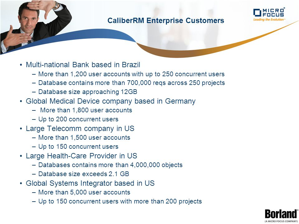 CaliberRM Enterprise Customers Multi-national Bank based in Brazil –More than 1,200 user accounts with up to 250 concurrent users –Database contains more than 700,000 reqs across 250 projects –Database size approaching 12GB Global Medical Device company based in Germany – More than 1,800 user accounts –Up to 200 concurrent users Large Telecomm company in US –More than 1,500 user accounts –Up to 150 concurrent users Large Health-Care Provider in US –Databases contains more than 4,000,000 objects –Database size exceeds 2.1 GB Global Systems Integrator based in US –More than 5,000 user accounts –Up to 150 concurrent users with more than 200 projects