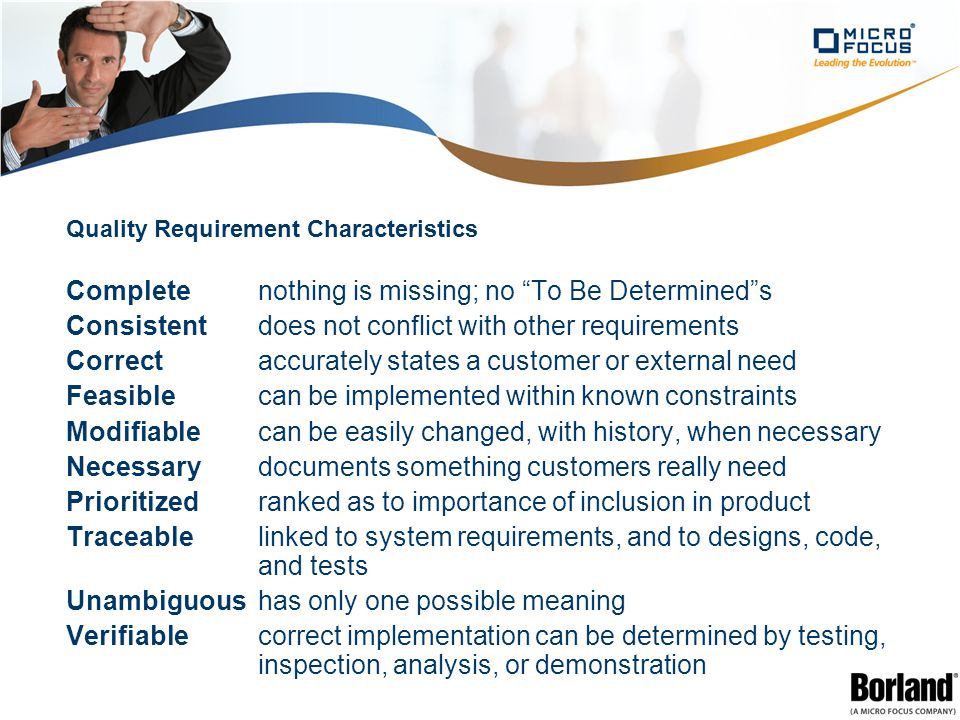 Quality Requirement Characteristics Completenothing is missing; no To Be Determined s Consistentdoes not conflict with other requirements Correctaccurately states a customer or external need Feasiblecan be implemented within known constraints Modifiablecan be easily changed, with history, when necessary Necessarydocuments something customers really need Prioritizedranked as to importance of inclusion in product Traceablelinked to system requirements, and to designs, code, and tests Unambiguoushas only one possible meaning Verifiablecorrect implementation can be determined by testing, inspection, analysis, or demonstration
