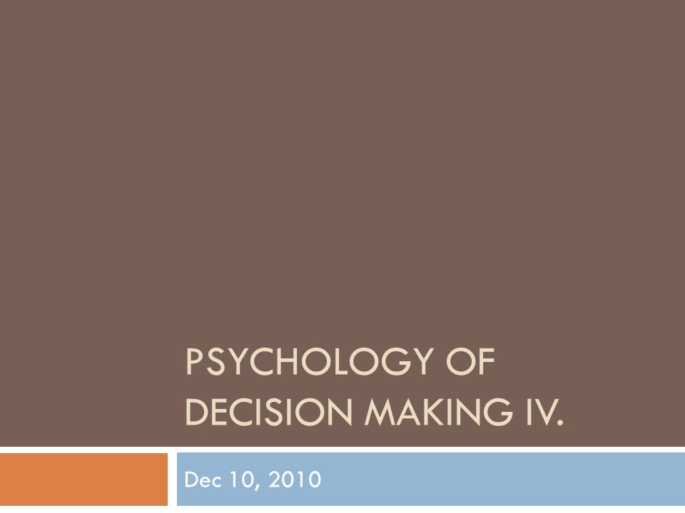 PSYCHOLOGY OF DECISION MAKING IV. Dec 10, 2010