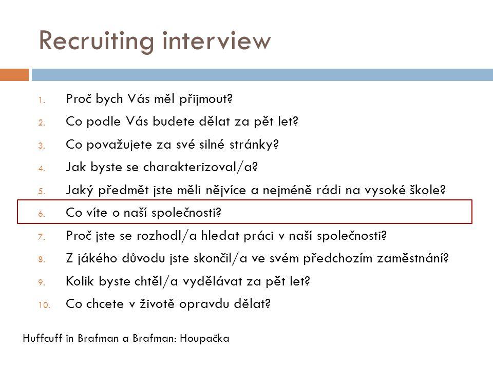 Recruiting interview 1. Proč bych Vás měl přijmout? 2. Co podle Vás budete dělat za pět let? 3. Co považujete za své silné stránky? 4. Jak byste se ch