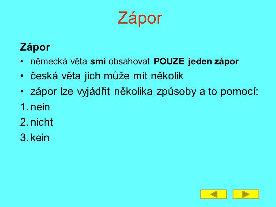 Zápor německá věta smí obsahovat POUZE jeden zápor česká věta jich může mít několik zápor lze vyjádřit několika způsoby a to pomocí: 1.nein 2.nicht 3.kein