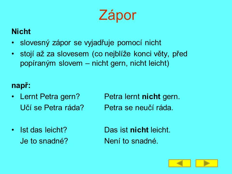 Zápor Nicht slovesný zápor se vyjadřuje pomocí nicht stojí až za slovesem (co nejblíže konci věty, před popíraným slovem – nicht gern, nicht leicht) např: Lernt Petra gern?Petra lernt nicht gern.