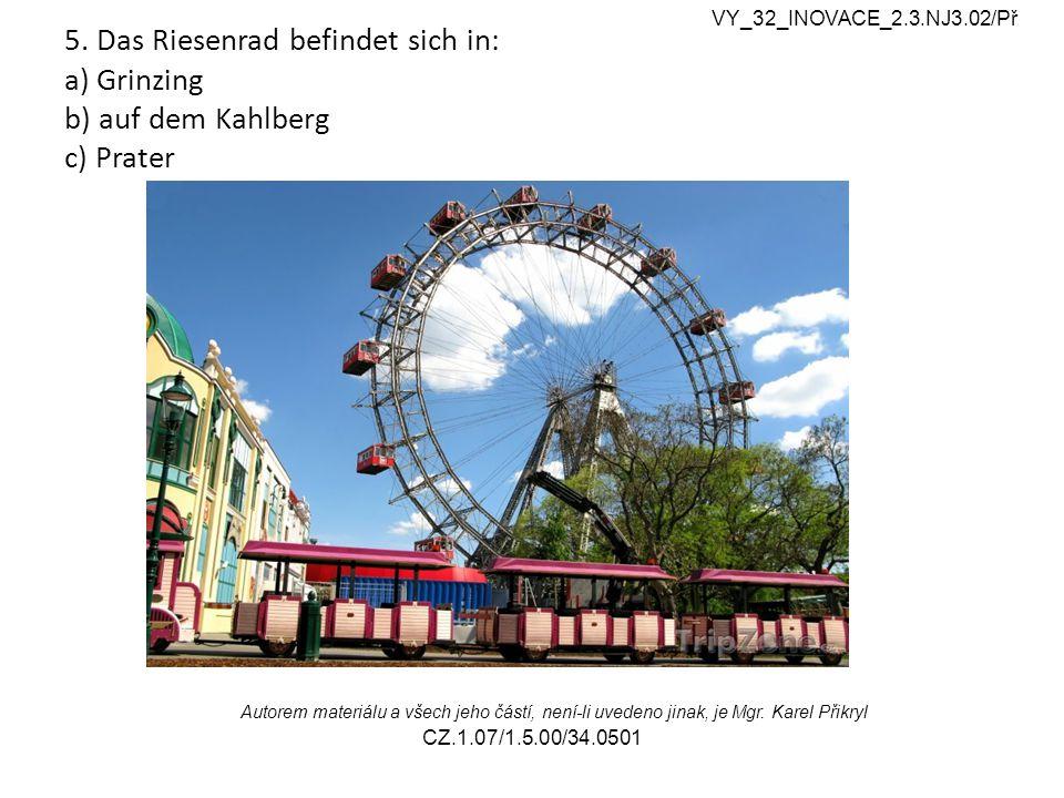 5. Das Riesenrad befindet sich in: a) Grinzing b) auf dem Kahlberg c) Prater VY_32_INOVACE_2.3.NJ3.02/Př Autorem materiálu a všech jeho částí, není-li