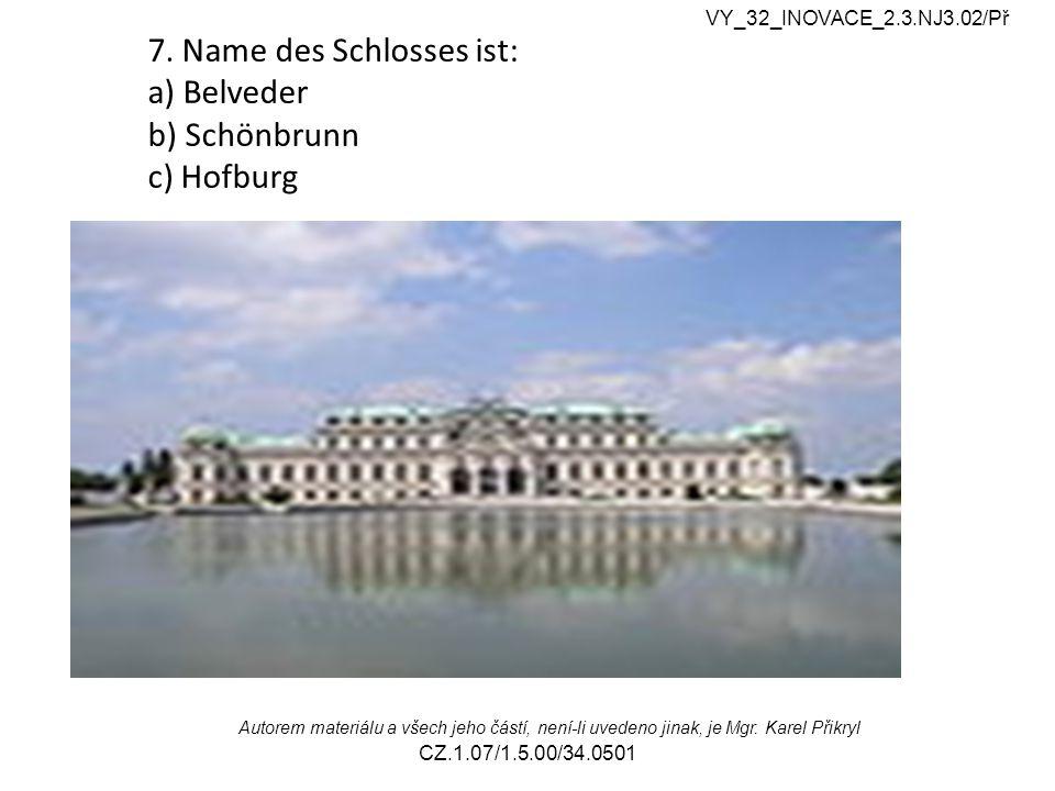 7. Name des Schlosses ist: a) Belveder b) Schönbrunn c) Hofburg VY_32_INOVACE_2.3.NJ3.02/Př Autorem materiálu a všech jeho částí, není-li uvedeno jina