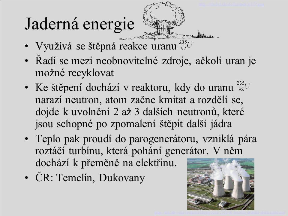 Jaderná energie Využívá se štěpná reakce uranu Řadí se mezi neobnovitelné zdroje, ačkoli uran je možné recyklovat Ke štěpení dochází v reaktoru, kdy d