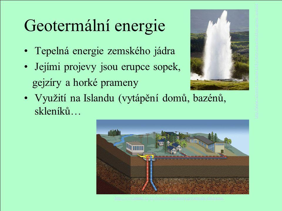 Geotermální energie Tepelná energie zemského jádra Jejími projevy jsou erupce sopek, gejzíry a horké prameny Využití na Islandu (vytápění domů, bazénů