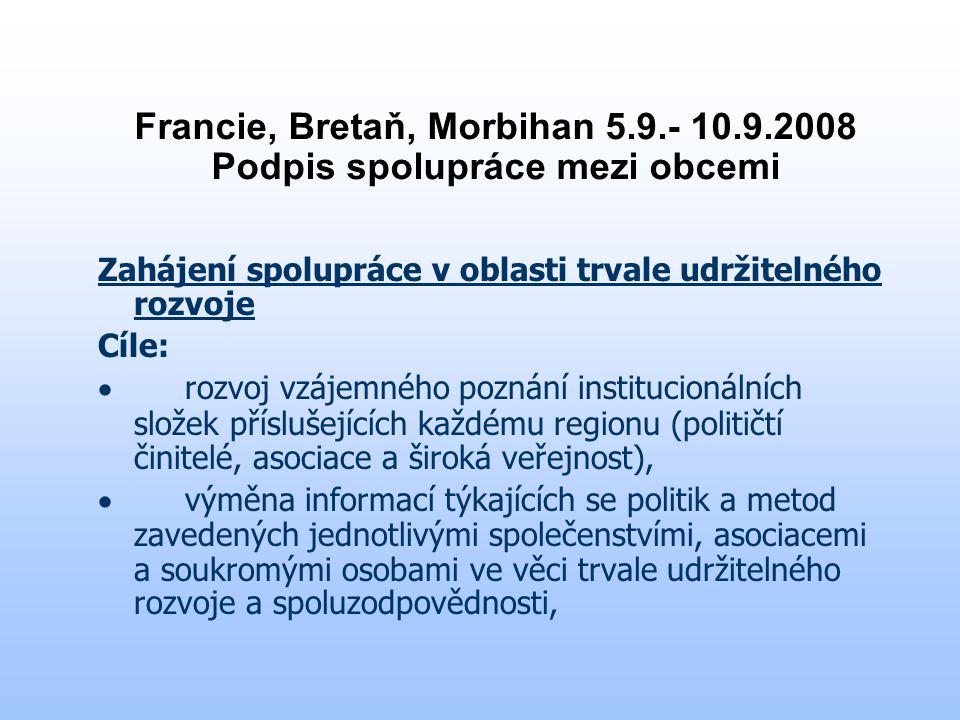 Francie, Bretaň, Morbihan 5.9.- 10.9.2008 Podpis spolupráce mezi obcemi Zahájení spolupráce v oblasti trvale udržitelného rozvoje Cíle:  rozvoj vzájemného poznání institucionálních složek příslušejících každému regionu (političtí činitelé, asociace a široká veřejnost),  výměna informací týkajících se politik a metod zavedených jednotlivými společenstvími, asociacemi a soukromými osobami ve věci trvale udržitelného rozvoje a spoluzodpovědnosti,