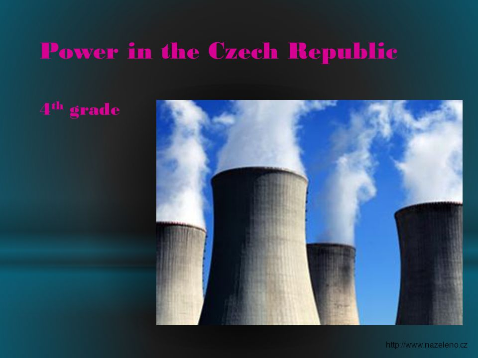 Power in the Czech Republic 4 th grade http://www.nazeleno.cz