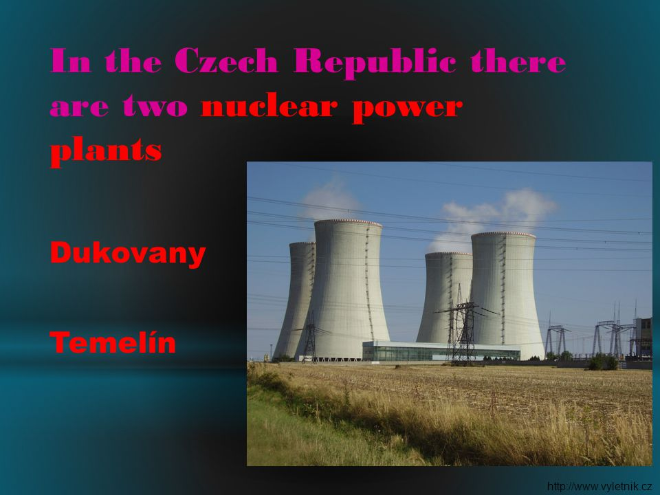 In the Czech Republic there are two nuclear power plants Dukovany Temelín http://www.vyletnik.cz