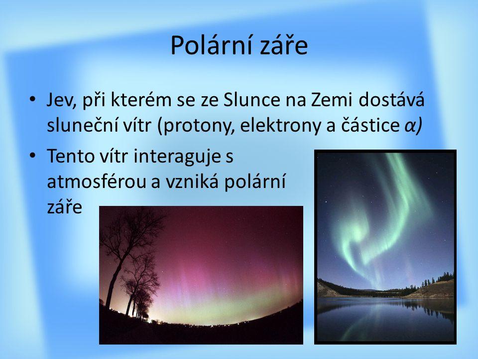 Polární záře Jev, při kterém se ze Slunce na Zemi dostává sluneční vítr (protony, elektrony a částice α) Tento vítr interaguje s atmosférou a vzniká p