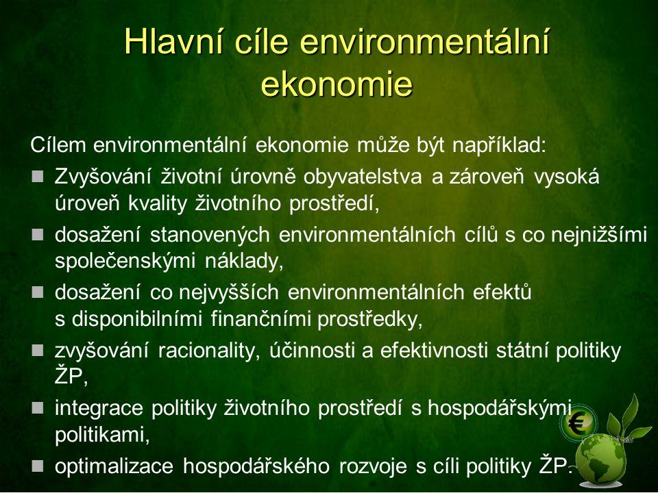 Hlavní cíle environmentální ekonomie Cílem environmentální ekonomie může být například: Zvyšování životní úrovně obyvatelstva a zároveň vysoká úroveň kvality životního prostředí, dosažení stanovených environmentálních cílů s co nejnižšími společenskými náklady, dosažení co nejvyšších environmentálních efektů s disponibilními finančními prostředky, zvyšování racionality, účinnosti a efektivnosti státní politiky ŽP, integrace politiky životního prostředí s hospodářskými politikami, optimalizace hospodářského rozvoje s cíli politiky ŽP.