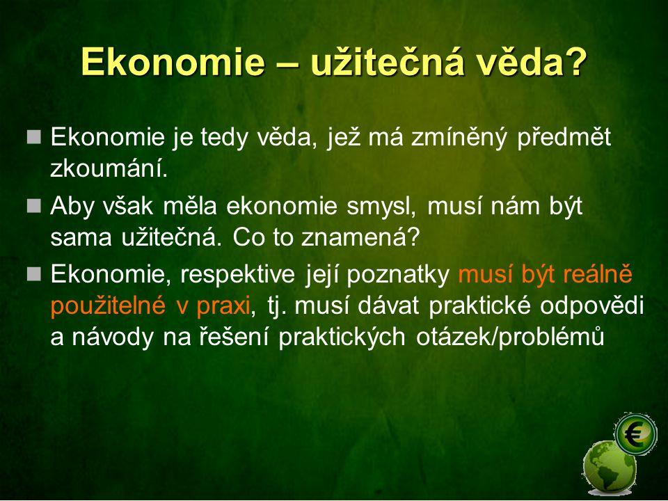 Ekonomie – užitečná věda? Ekonomie je tedy věda, jež má zmíněný předmět zkoumání. Aby však měla ekonomie smysl, musí nám být sama užitečná. Co to znam