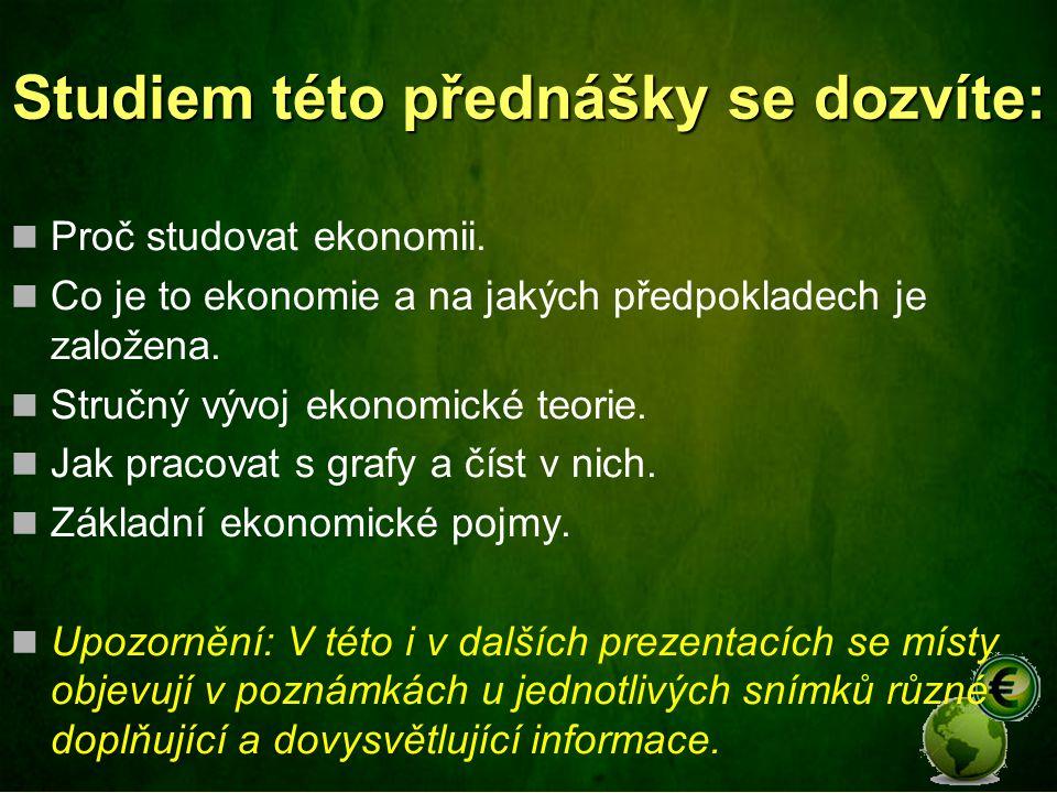 Studiem této přednášky se dozvíte: Proč studovat ekonomii. Co je to ekonomie a na jakých předpokladech je založena. Stručný vývoj ekonomické teorie. J