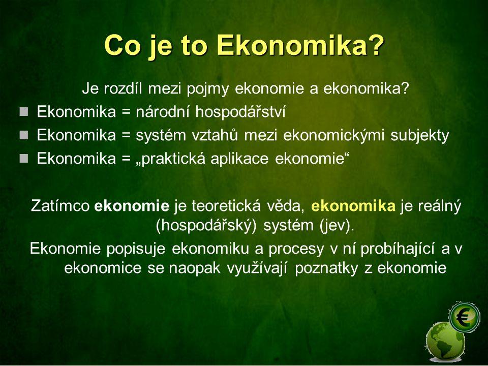 Co je to Ekonomika? Je rozdíl mezi pojmy ekonomie a ekonomika? Ekonomika = národní hospodářství Ekonomika = systém vztahů mezi ekonomickými subjekty E